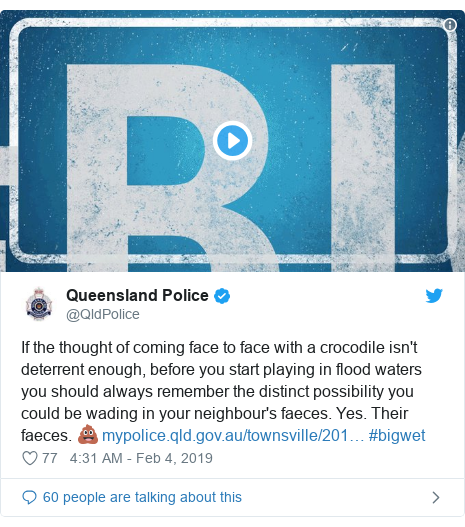 Twitter post by @QldPolice: If the thought of coming face to face with a crocodile isn't deterrent enough, before you start playing in flood waters you should always remember the distinct possibility you could be wading in your neighbour's faeces. Yes. Their faeces. 💩  #bigwet
