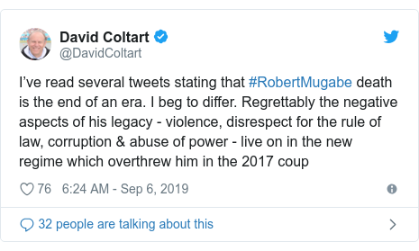 Twitter post by @DavidColtart: I've read several tweets stating that #RobertMugabe death is the end of an era. I beg to differ. Regrettably the negative aspects of his legacy - violence, disrespect for the rule of law, corruption & abuse of power - live on in the new regime which overthrew him in the 2017 coup